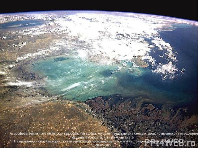 Атмосфера Земли - это гигантская газообразная сфера, которая представлена смесью газов, но именно она определяет основные показатели жизни на планете. На протяжении своей истории состав атмосферы постоянно менялся, и в настоящее время атмосфера нахо…