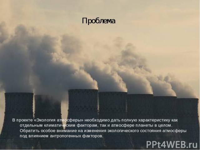 Проблема В проекте «Экология атмосферы» необходимо дать полную характеристику как отдельным климатическим факторам, так и атмосфере планеты в целом. Обратить особое внимание на изменения экологического состояния атмосферы под влиянием антропогенных …