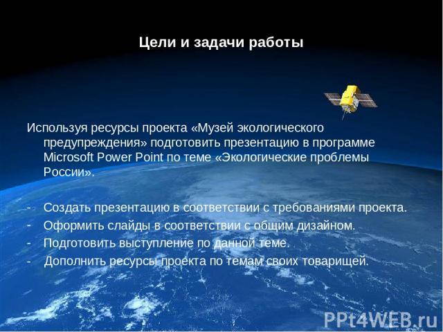Цели и задачи работы Используя ресурсы проекта «Музей экологического предупреждения» подготовить презентацию в программе Microsoft Power Point по теме «Экологические проблемы России». Создать презентацию в соответствии с требованиями проекта. Оформи…