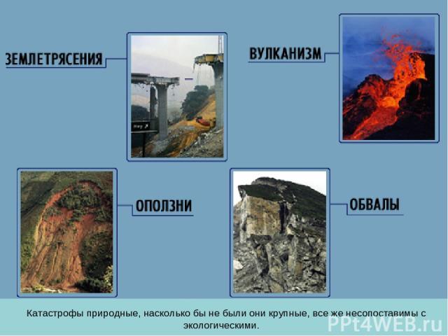 Катастрофы природные, насколько бы не были они крупные, все же несопоставимы с экологическими.