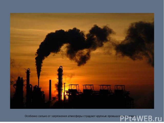 Особенно сильно от загрязнения атмосферы страдают крупные промышленные города.