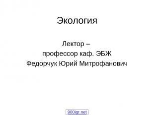 Экология Лектор – профессор каф. ЭБЖ Федорчук Юрий Митрофанович 900igr.net