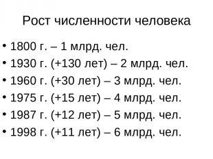 Рост численности человека 1800 г. – 1 млрд. чел. 1930 г. (+130 лет) – 2 млрд. че