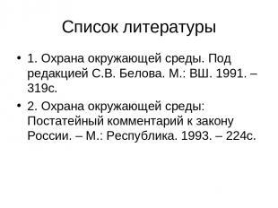 Список литературы 1. Охрана окружающей среды. Под редакцией С.В. Белова. М.: ВШ.