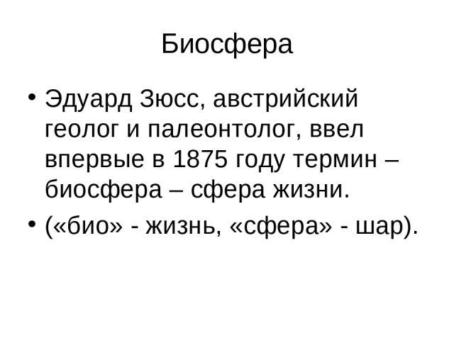 Биосфера Эдуард Зюсс, австрийский геолог и палеонтолог, ввел впервые в 1875 году термин – биосфера – сфера жизни. («био» - жизнь, «сфера» - шар).