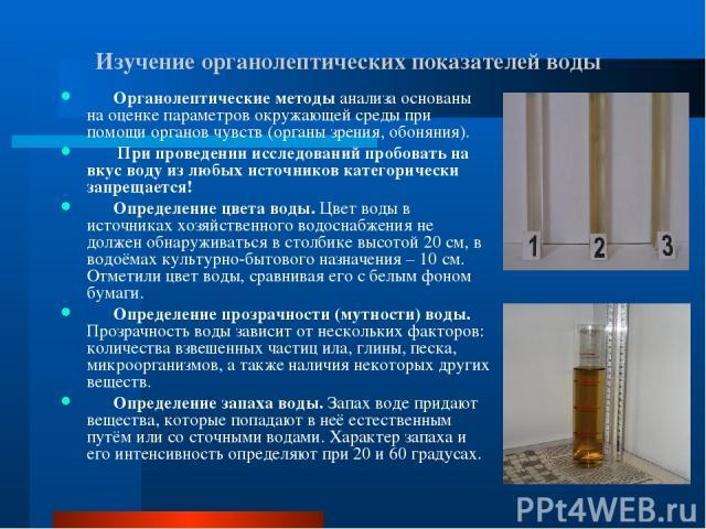 Изучение органолептических показателей воды Органолептические методы анализа основаны на оценке параметров окружающей среды при помощи органов чувств (органы зрения, обоняния). При проведении исследований пробовать на вкус воду из любых источников к…