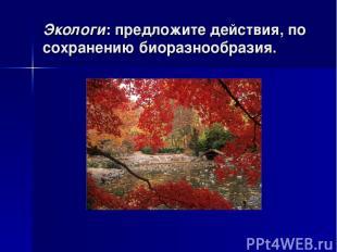Экологи: предложите действия, по сохранению биоразнообразия.