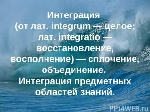 Интеграция (от лат. integrum — целое; лат. integratio — восстановление, восполне