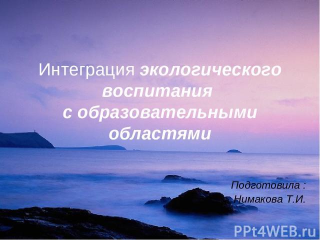 Интеграция экологического воспитания с образовательными областями Подготовила : Нимакова Т.И.