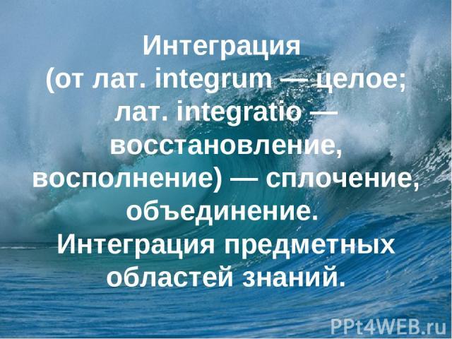 Интеграция (от лат. integrum — целое; лат. integratio — восстановление, восполнение) — сплочение, объединение. Интеграция предметных областей знаний.