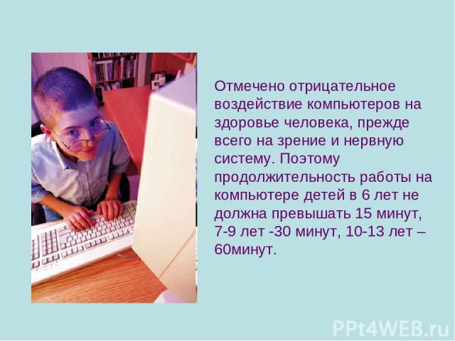 Отмечено отрицательное воздействие компьютеров на здоровье человека, прежде всего на зрение и нервную систему. Поэтому продолжительность работы на компьютере детей в 6 лет не должна превышать 15 минут, 7-9 лет -30 минут, 10-13 лет – 60минут.