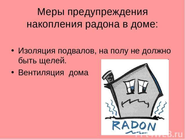 Меры предупреждения накопления радона в доме: Изоляция подвалов, на полу не должно быть щелей. Вентиляция дома