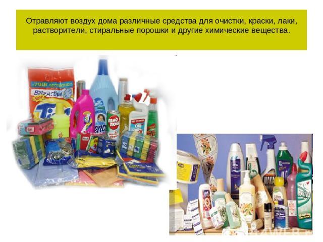 Отравляют воздух дома различные средства для очистки, краски, лаки, растворители, стиральные порошки и другие химические вещества.