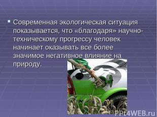 Современная экологическая ситуация показывается, что «благодаря» научно-техничес