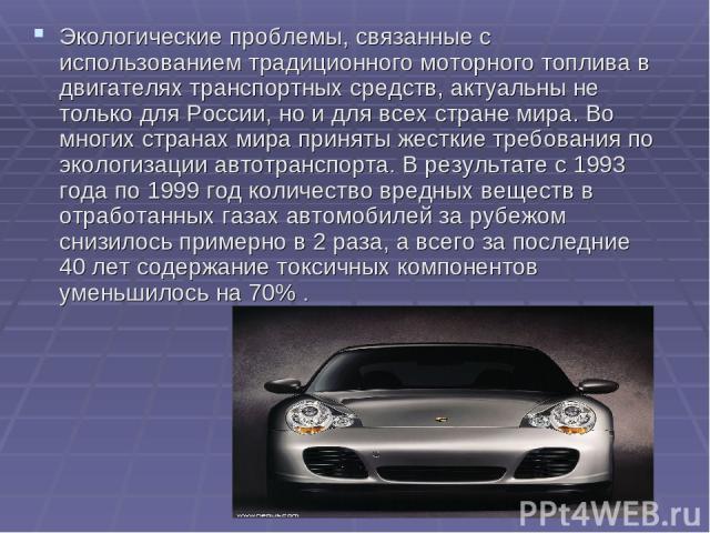 Экологические проблемы, связанные с использованием традиционного моторного топлива в двигателях транспортных средств, актуальны не только для России, но и для всех стране мира. Во многих странах мира приняты жесткие требования по экологизации автотр…