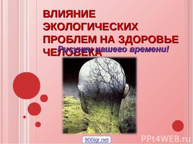 ВЛИЯНИЕ ЭКОЛОГИЧЕСКИХ ПРОБЛЕМ НА ЗДОРОВЬЕ ЧЕЛОВЕКА Рисунки нашего времени! 900igr.net