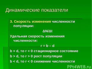 Динамические показатели 3. Скорость изменения численности популяции: ΔN/Δt Удель