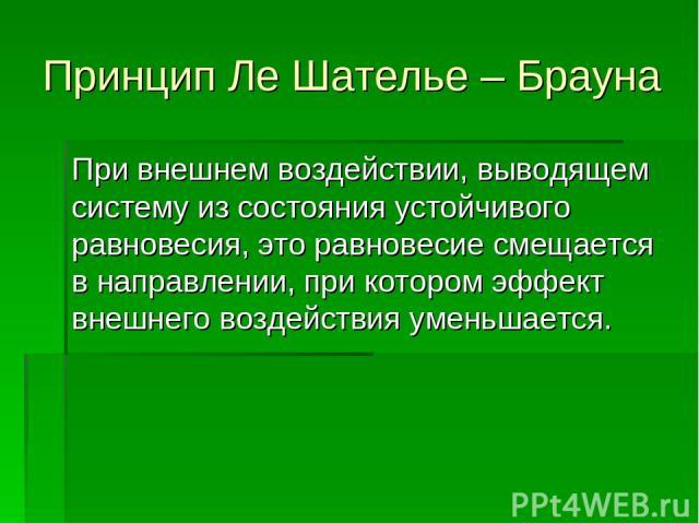 Принцип Ле Шателье – Брауна При внешнем воздействии, выводящем систему из состояния устойчивого равновесия, это равновесие смещается в направлении, при котором эффект внешнего воздействия уменьшается.