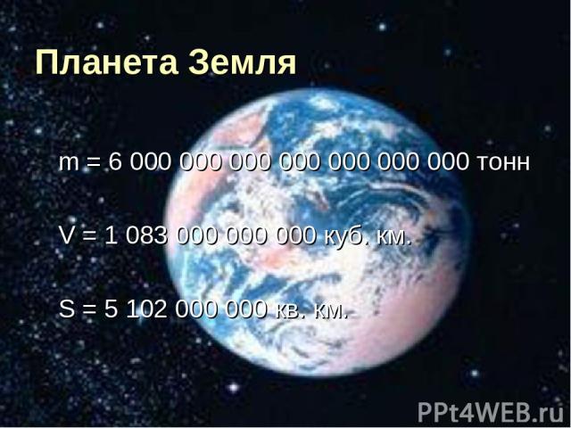 Планета Земля m = 6 000 000 000 000 000 000 000 тонн V = 1 083 000 000 000 куб. км. S = 5 102 000 000 кв. км.