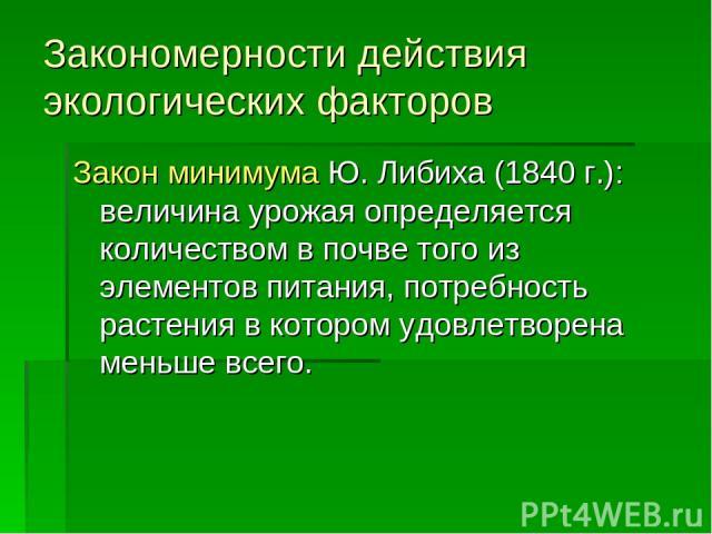 Закономерности действия экологических факторов Закон минимума Ю. Либиха (1840 г.): величина урожая определяется количеством в почве того из элементов питания, потребность растения в котором удовлетворена меньше всего.