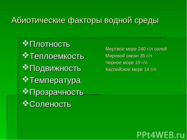 Абиотические факторы водной среды Плотность Теплоемкость Подвижность Температура Прозрачность Соленость Мертвое море 240 г/л солей Мировой океан 35 г/л Черное море 19 г/л Каспийское море 14 г/л