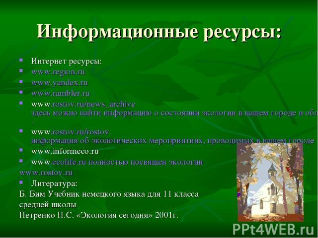 Информационные ресурсы: Интернет ресурсы: www.region.ru www.yandex.ru www.rambler.ru www.rostov.ru/news_archive здесь можно найти информацию о состоянии экологии в нашем городе и области на сегодняшний день. www.rostov.ru/rostov информация об эколог…