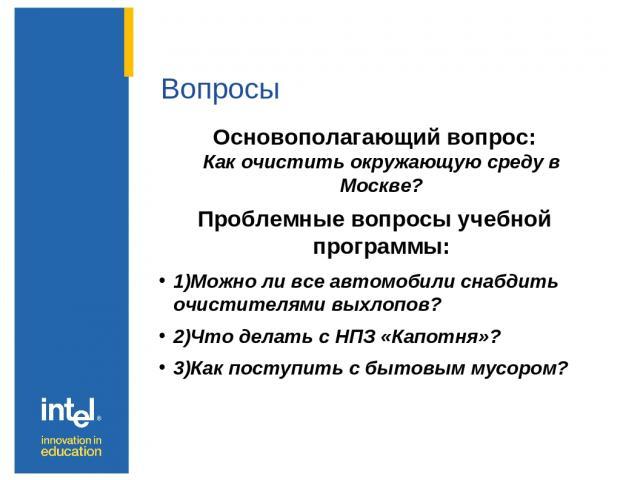 Вопросы Основополагающий вопрос: Как очистить окружающую среду в Москве? Проблемные вопросы учебной программы: 1)Можно ли все автомобили снабдить очистителями выхлопов? 2)Что делать с НПЗ «Капотня»? 3)Как поступить с бытовым мусором?