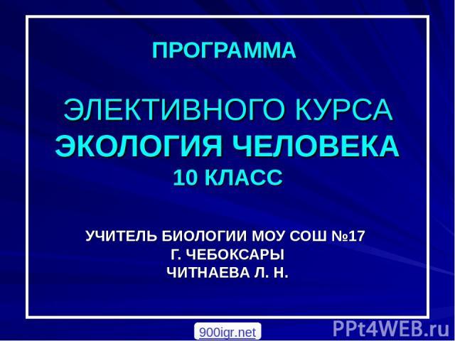 ПРОГРАММА ЭЛЕКТИВНОГО КУРСА ЭКОЛОГИЯ ЧЕЛОВЕКА 10 КЛАСС УЧИТЕЛЬ БИОЛОГИИ МОУ СОШ №17 Г. ЧЕБОКСАРЫ ЧИТНАЕВА Л. Н. 900igr.net