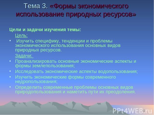 * Тема 3. «Формы экономического использование природных ресурсов» Цели и задачи изучения темы: Цель: Изучить специфику, тенденции и проблемы экономического использования основных видов природных ресурсов. Задачи: Проанализировать основные экономичес…