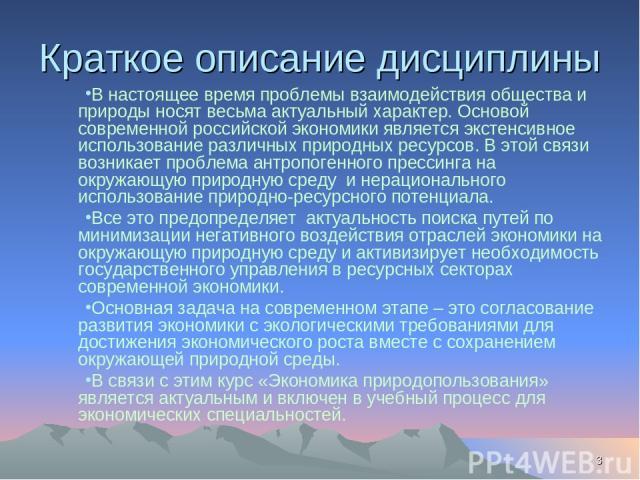 * Краткое описание дисциплины В настоящее время проблемы взаимодействия общества и природы носят весьма актуальный характер. Основой современной российской экономики является экстенсивное использование различных природных ресурсов. В этой связи возн…
