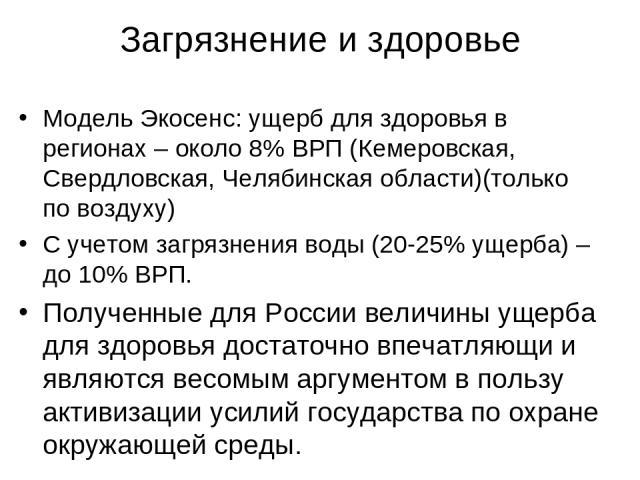 Загрязнение и здоровье Модель Экосенс: ущерб для здоровья в регионах – около 8% ВРП (Кемеровская, Свердловская, Челябинская области)(только по воздуху) С учетом загрязнения воды (20-25% ущерба) – до 10% ВРП. Полученные для России величины ущерба для…