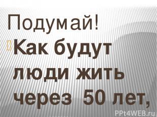 Подумай! Как будут люди жить через 50 лет, если они не будут сегодня экономить в