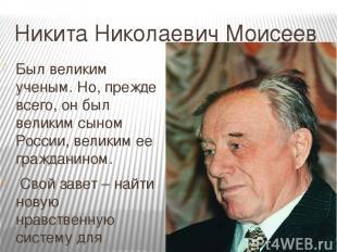Никита Николаевич Моисеев Был великим ученым. Но, прежде всего, он был великим с