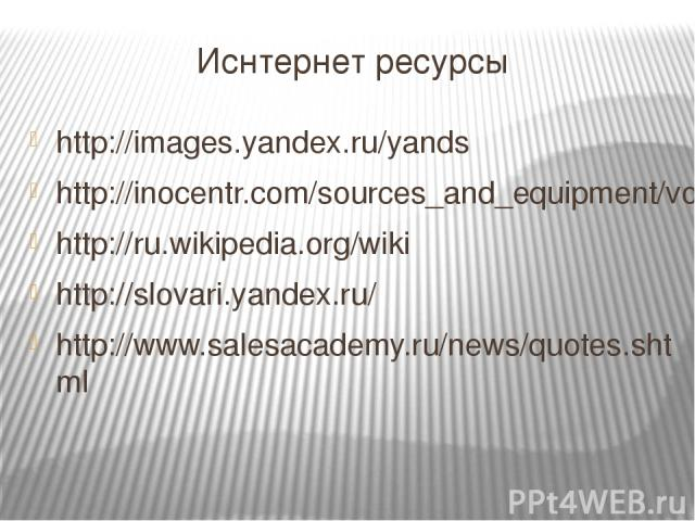 Иснтернет ресурсы http://images.yandex.ru/yands http://inocentr.com/sources_and_equipment/voda/13.php http://ru.wikipedia.org/wiki http://slovari.yandex.ru/ http://www.salesacademy.ru/news/quotes.shtml