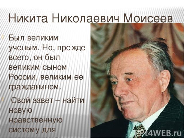 Никита Николаевич Моисеев Был великим ученым. Но, прежде всего, он был великим сыном России, великим ее гражданином. Свой завет – найти новую нравственную систему для современного человечества – он, возможно, оставил нам всем