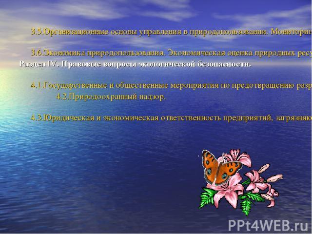 3.5.Организационные основы управления в природопользовании. Мониторинг. 3.6.Экономика природопользования. Экономическая оценка природных ресурсов. Раздел IV. Правовые вопросы экологической безопасности. 4.1.Государственные и общественные мероприятия…