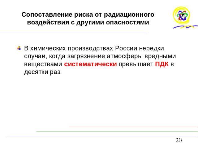 Сопоставление риска от радиационного воздействия с другими опасностями В химических производствах России нередки случаи, когда загрязнение атмосферы вредными веществами систематически превышает ПДК в десятки раз