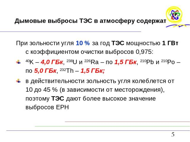 Дымовые выбросы ТЭС в атмосферу содержат При зольности угля 10 % за год ТЭС мощностью 1 ГВт с коэффициентом очистки выбросов 0,975: 40K – 4,0 ГБк, 238U и 226Ra – по 1,5 ГБк, 210Pb и 210Pо – по 5,0 ГБк, 232Th – 1,5 ГБк; в действительности зольность у…