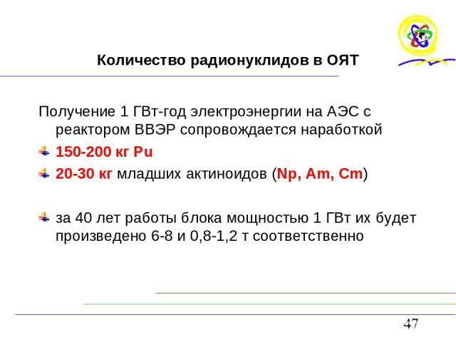Количество радионуклидов в ОЯТ Получение 1 ГВт-год электроэнергии на АЭС с реактором ВВЭР сопровождается наработкой 150-200 кг Рu 20-30 кг младших актиноидов (Np, Am, Cm) за 40 лет работы блока мощностью 1 ГВт их будет произведено 6-8 и 0,8-1,2 т со…