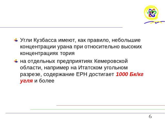 Угли Кузбасса имеют, как правило, небольшие концентрации урана при относительно высоких концентрациях тория на отдельных предприятиях Кемеровской области, например на Итатском угольном разрезе, содержание ЕРН достигает 1000 Бк/кг угля и более