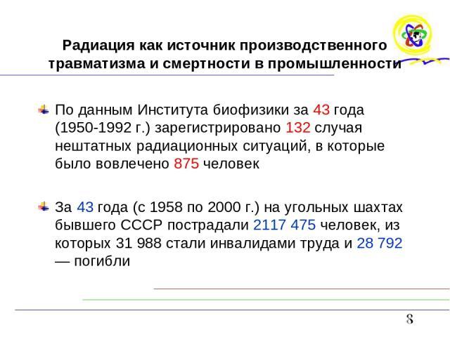Радиация как источник производственного травматизма и смертности в промышленности По данным Института биофизики за 43 года (1950-1992 г.) зарегистрировано 132 случая нештатных радиационных ситуаций, в которые было вовлечено 875 человек За 43 года (с…
