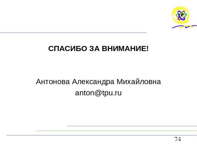 СПАСИБО ЗА ВНИМАНИЕ! Антонова Александра Михайловна anton@tpu.ru
