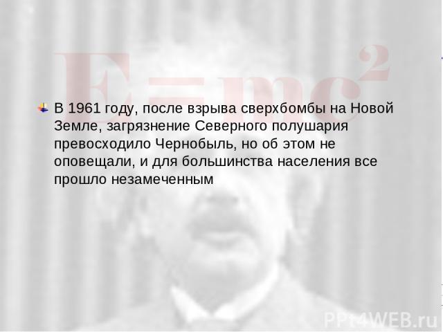 В 1961 году, после взрыва сверхбомбы на Новой Земле, загрязнение Северного полушария превосходило Чернобыль, но об этом не оповещали, и для большинства населения все прошло незамеченным SL-27 10/19/05