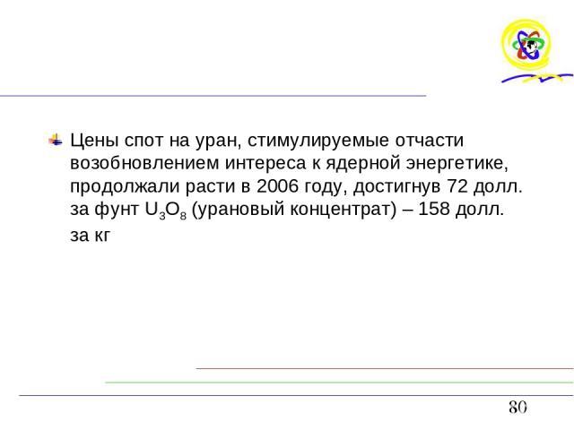 Цены спот на уран, стимулируемые отчасти возобновлением интереса к ядерной энергетике, продолжали расти в 2006 году, достигнув 72 долл. за фунт U3O8 (урановый концентрат) – 158 долл. за кг anton - null
