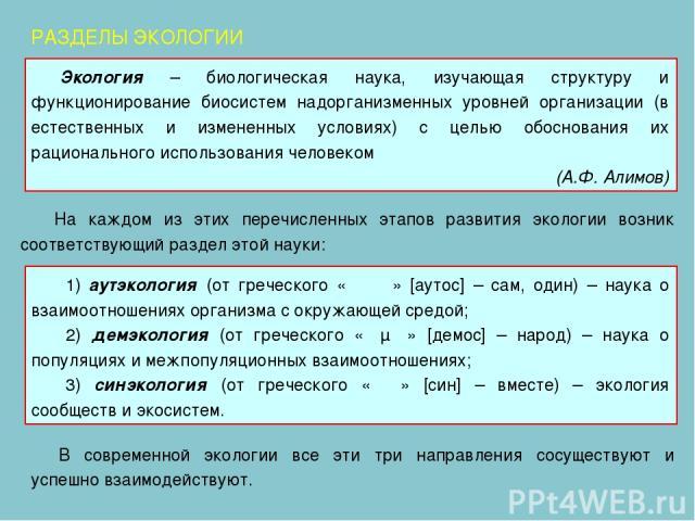 На каждом из этих перечисленных этапов развития экологии возник соответствующий раздел этой науки: РАЗДЕЛЫ ЭКОЛОГИИ 1) аутэкология (от греческого «αυτος» [аутос] – сам, один) – наука о взаимоотношениях организма с окружающей средой; 2) демэкология (…