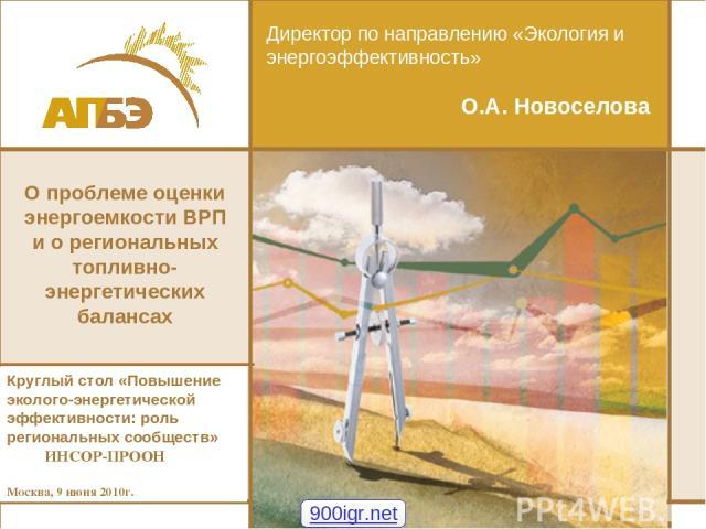 Директор по направлению «Экология и энергоэффективность» О.А. Новоселова Круглый стол «Повышение эколого-энергетической эффективности: роль региональных сообществ» ИНСОР-ПРООН Москва, 9 июня 2010г. О проблеме оценки энергоемкости ВРП и о региональны…