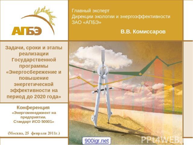 Главный эксперт Дирекции экологии и энергоэффективности ЗАО «АПБЭ» В.В. Комиссаров Задачи, сроки и этапы реализации Государственной программы «Энергосбережение и повышение энергетической эффективности на период до 2020 года» Конференция «Энергоменед…