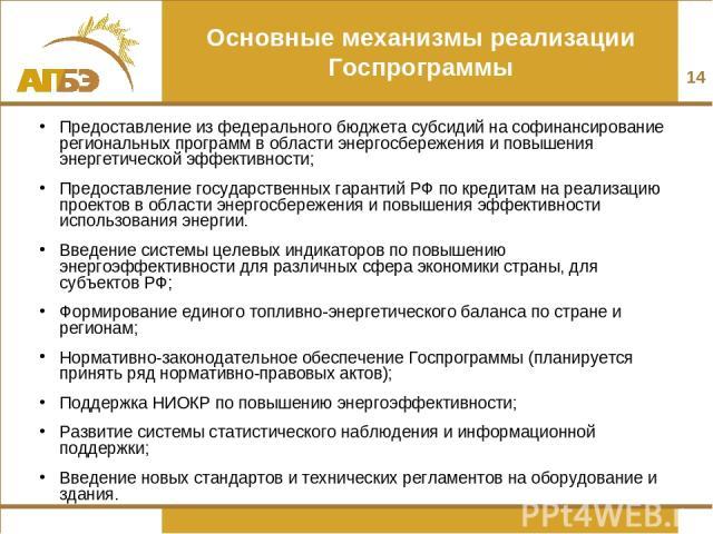 Основные механизмы реализации Госпрограммы Предоставление из федерального бюджета субсидий на софинансирование региональных программ в области энергосбережения и повышения энергетической эффективности; Предоставление государственных гарантий РФ по к…