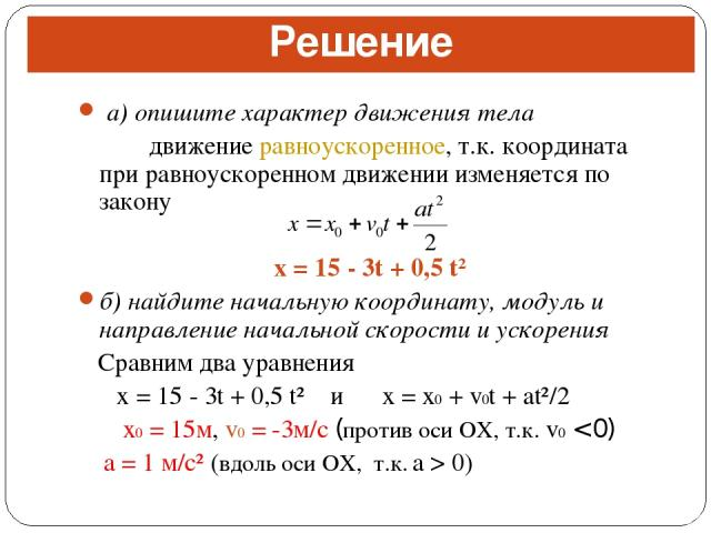 а) опишите характер движения тела движение равноускоренное, т.к. координата при равноускоренном движении изменяется по закону x = 15 - 3t + 0,5 t² б) найдите начальную координату, модуль и направление начальной скорости и ускорения Сравним два уравн…