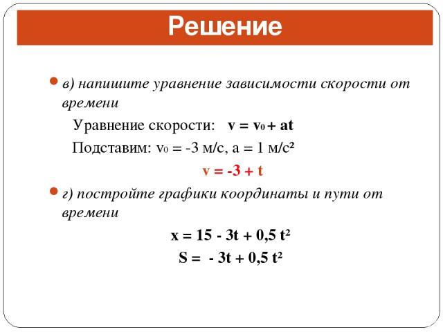 в) напишите уравнение зависимости скорости от времени Уравнение скорости: v = v0 + at Подставим: v0 = -3 м/с, a = 1 м/с² v = -3 + t г) постройте графики координаты и пути от времени x = 15 - 3t + 0,5 t² S = - 3t + 0,5 t² Решение
